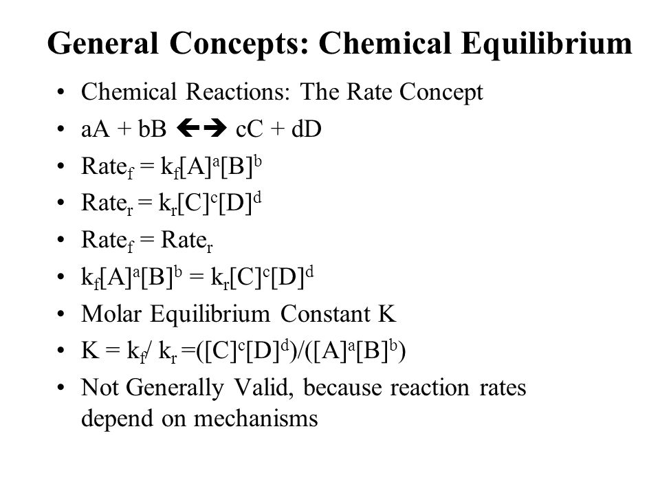 General Concepts: Chemical Equilibrium Chemical Reactions: The Rate Concept aA + bB  cC + dD Rate f = k f [A] a [B] b Rate r = k r [C] c [D] d Rate
