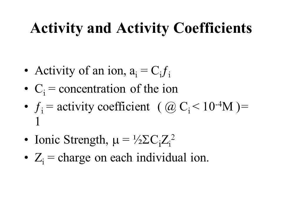 Activity and Activity Coefficients Activity of an ion, a i = C i ƒ i C i = concentration of the ion ƒ i = activity coefficient ( @ C i < 10 -4 M )= 1 Ionic Strength,  = ½  C i Z i 2 Z i = charge on each individual ion.