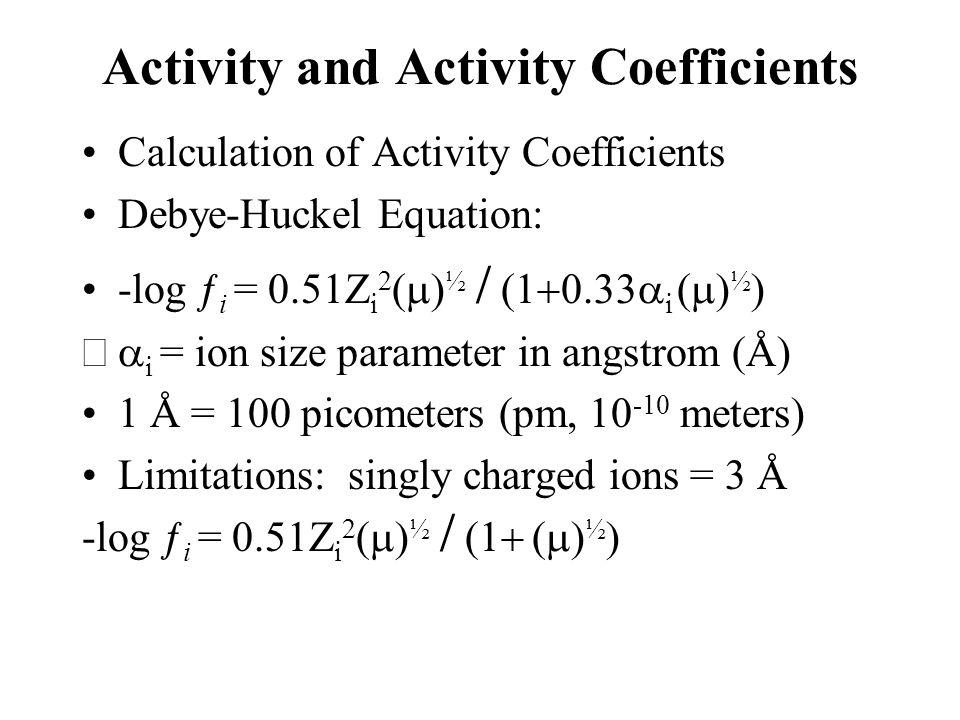 Activity and Activity Coefficients Calculation of Activity Coefficients Debye-Huckel Equation: -log ƒ i = 0.51Z i 2  ½    i  ½   i