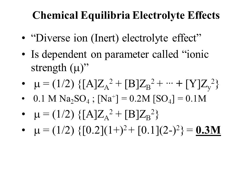 Chemical Equilibria Electrolyte Effects Diverse ion (Inert) electrolyte effect Is dependent on parameter called ionic strength (   = (1/2) {[A]Z A 2 + [B]Z B 2 + … + [Y]Z y 2 } 0.1 M Na 2 SO 4 ; [Na + ] = 0.2M [SO 4 ] = 0.1M  = (1/2) {[A]Z A 2 + [B]Z B 2 }  = (1/2) {[0.2](1+) 2 + [0.1](2-) 2 } = 0.3M