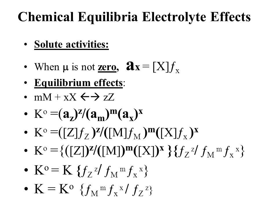 Chemical Equilibria Electrolyte Effects Solute activities: When  is not zero, a x = [X]  x Equilibrium effects: mM + xX  zZ K o =(a z ) z /(a m )