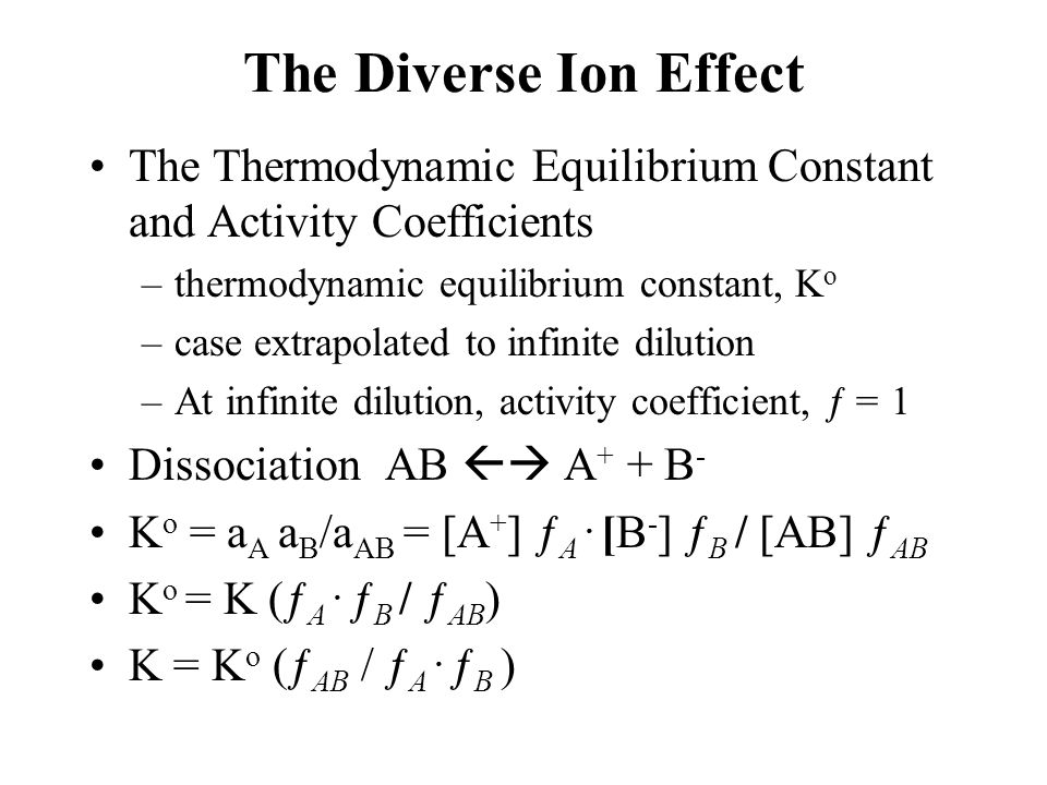 The Diverse Ion Effect The Thermodynamic Equilibrium Constant and Activity Coefficients –thermodynamic equilibrium constant, K o –case extrapolated to infinite dilution –At infinite dilution, activity coefficient, ƒ = 1 Dissociation AB  A + + B - K o = a A a B /a AB = [A + ] ƒ A.