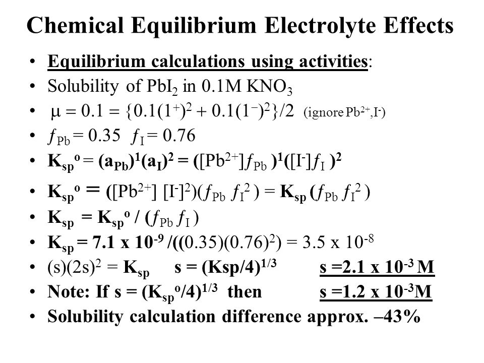 Chemical Equilibrium Electrolyte Effects Equilibrium calculations using activities: Solubility of PbI 2 in 0.1M KNO 3          2 (ignore Pb 2+,I - ) ƒ Pb = 0.35 ƒ I = 0.76 K sp o = (a Pb ) 1 (a I ) 2 = ([Pb 2+ ]  Pb ) 1 ([I - ]  I ) 2 K sp o = ([Pb 2+ ] [I - ] 2 )(  Pb  I 2 ) = K sp (  Pb  I 2 ) K sp = K sp o / (  Pb  I ) K sp = 7.1 x 10 -9 /((0.35)(0.76) 2 ) = 3.5 x 10 -8 (s)(2s) 2 = K sp s = (Ksp/4) 1/3 s =2.1 x 10 -3 M Note: If s = (K sp o /4) 1/3 thens =1.2 x 10 -3 M Solubility calculation difference approx.