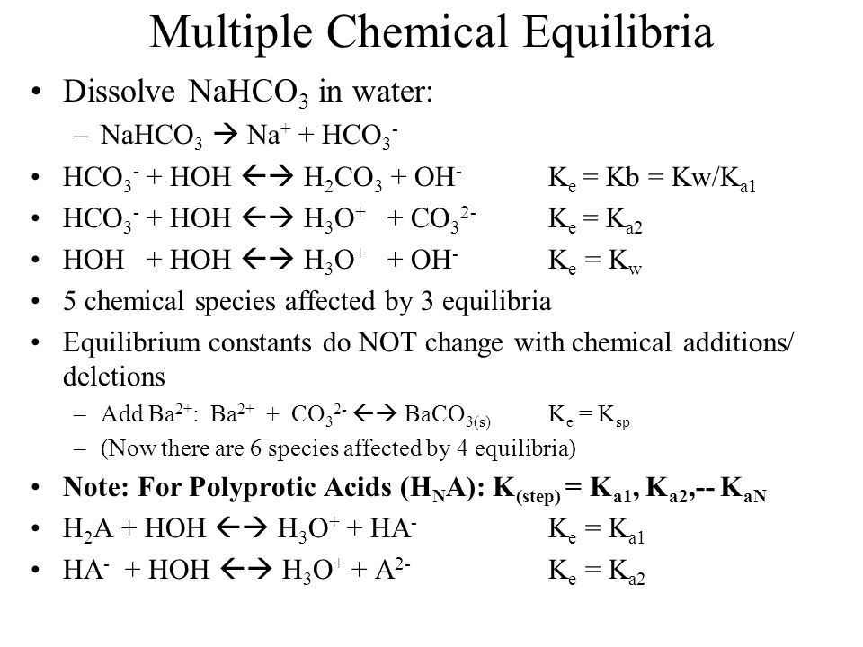 Multiple Chemical Equilibria Dissolve NaHCO 3 in water: –NaHCO 3  Na + + HCO 3 - HCO 3 - + HOH  H 2 CO 3 + OH - K e = Kb = Kw/K a1 HCO 3 - + HOH  H 3 O + + CO 3 2- K e = K a2 HOH + HOH  H 3 O + + OH - K e = K w 5 chemical species affected by 3 equilibria Equilibrium constants do NOT change with chemical additions/ deletions –Add Ba 2+ : Ba 2+ + CO 3 2-  BaCO 3(s) K e = K sp –(Now there are 6 species affected by 4 equilibria) Note: For Polyprotic Acids (H N A): K (step) = K a1, K a2,-- K aN H 2 A + HOH  H 3 O + + HA - K e = K a1 HA - + HOH  H 3 O + + A 2- K e = K a2
