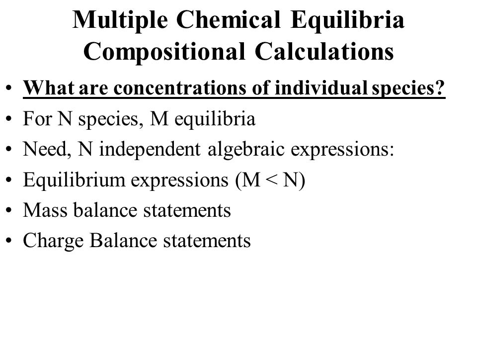 Multiple Chemical Equilibria Compositional Calculations What are concentrations of individual species? For N species, M equilibria Need, N independent