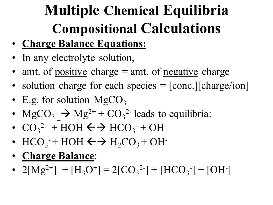 Multiple Chemical Equilibria Compositional Calculations Charge Balance Equations: In any electrolyte solution, amt. of positive charge = amt. of negat