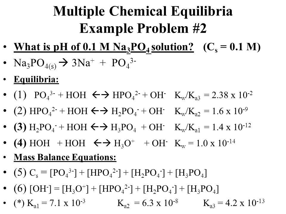 Multiple Chemical Equilibria Example Problem #2 What is pH of 0.1 M Na 3 PO 4 solution? (C s = 0.1 M) Na 3 PO 4(s)  3Na + + PO 4 3- Equilibria: (1) P