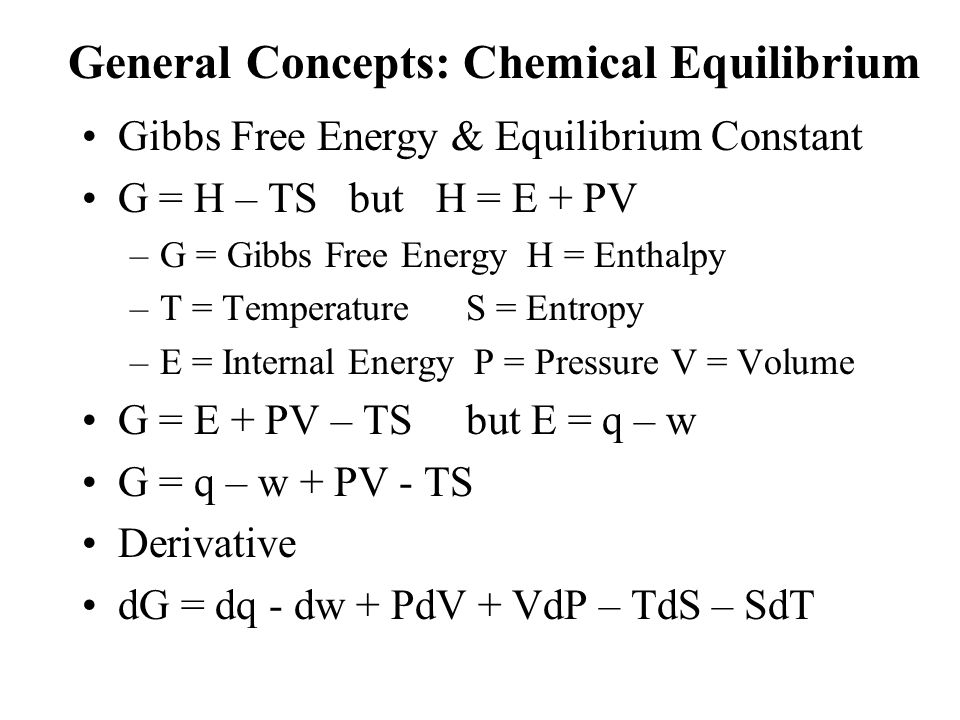 General Concepts: Chemical Equilibrium Gibbs Free Energy & Equilibrium Constant G = H – TS but H = E + PV –G = Gibbs Free Energy H = Enthalpy –T = Tem