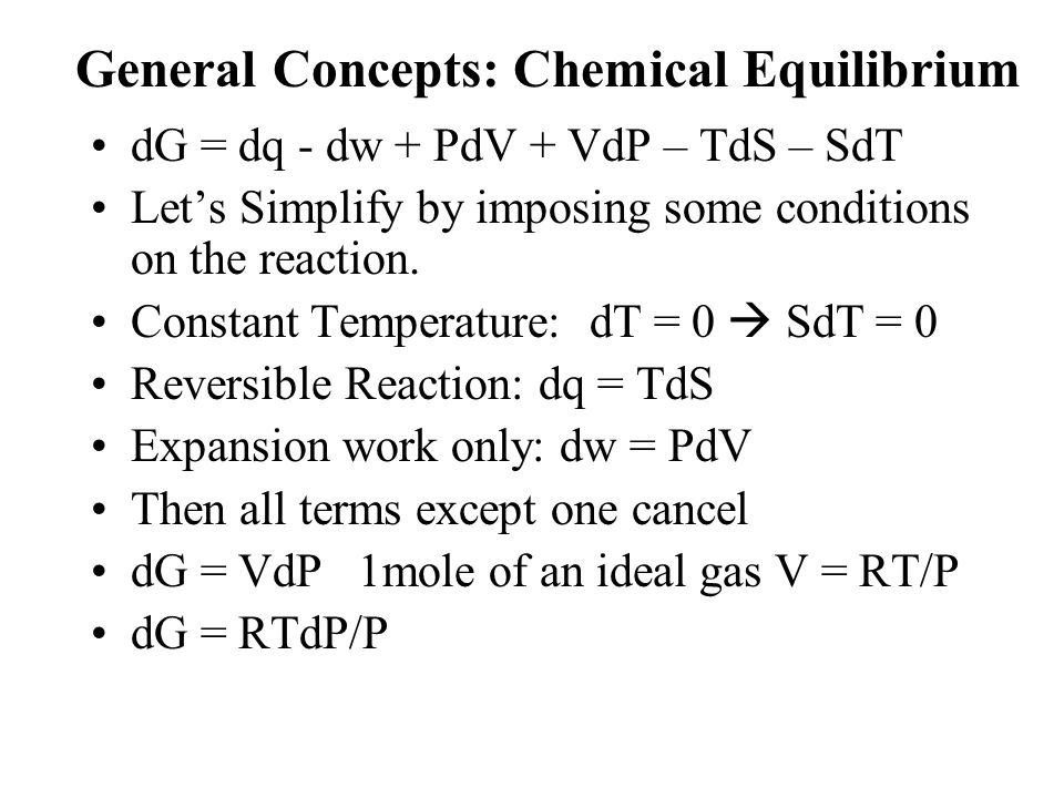 General Concepts: Chemical Equilibrium dG = dq - dw + PdV + VdP – TdS – SdT Let's Simplify by imposing some conditions on the reaction. Constant Tempe