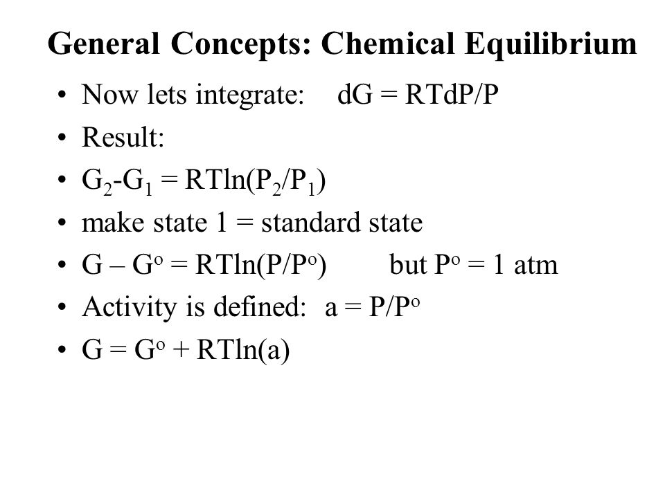 General Concepts: Chemical Equilibrium Now lets integrate: dG = RTdP/P Result: G 2 -G 1 = RTln(P 2 /P 1 ) make state 1 = standard state G – G o = RTln(P/P o )but P o = 1 atm Activity is defined: a = P/P o G = G o + RTln(a)