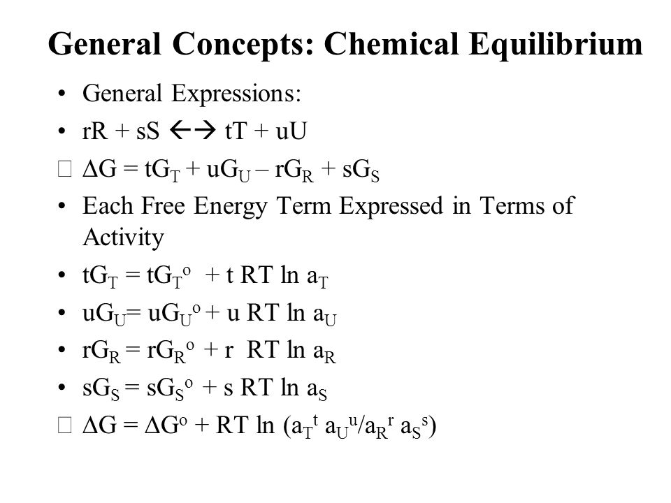 General Concepts: Chemical Equilibrium General Expressions: rR + sS  tT + uU  G = tG T + uG U – rG R + sG S Each Free Energy Term Expressed in Terms of Activity tG T = tG T o + t RT ln a T uG U = uG U o + u RT ln a U rG R = rG R o + r RT ln a R sG S = sG S o + s RT ln a S  G =  G o + RT ln (a T t a U u /a R r a S s )