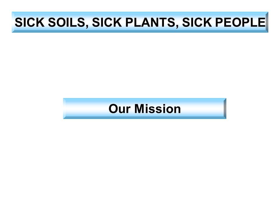 SICK SOILS, SICK PLANTS, SICK PEOPLE Our Mission