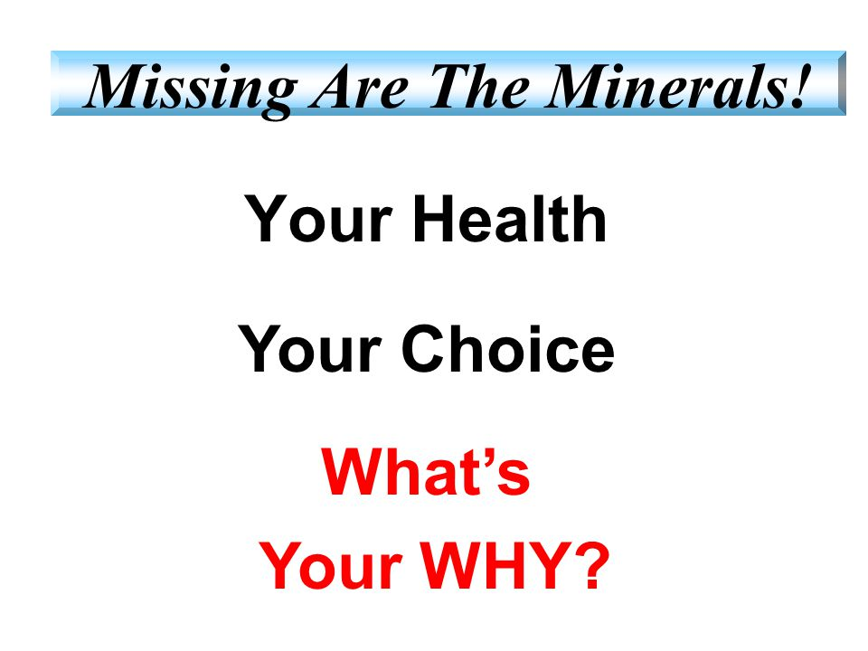 Your Health Your Choice What's Your WHY? Missing Are The Minerals!