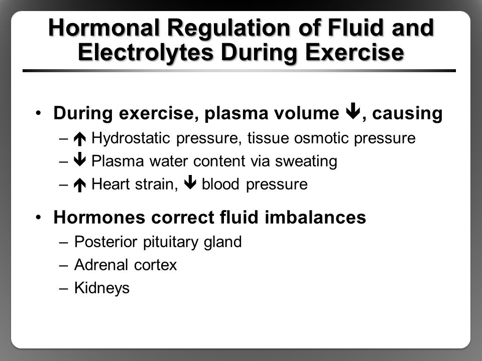 Hormonal Regulation of Fluid and Electrolytes During Exercise During exercise, plasma volume , causing –  Hydrostatic pressure, tissue osmotic press