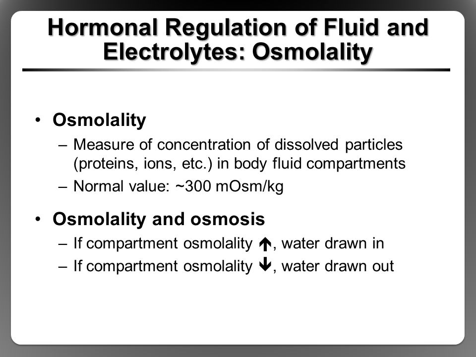 Hormonal Regulation of Fluid and Electrolytes: Osmolality Osmolality –Measure of concentration of dissolved particles (proteins, ions, etc.) in body f