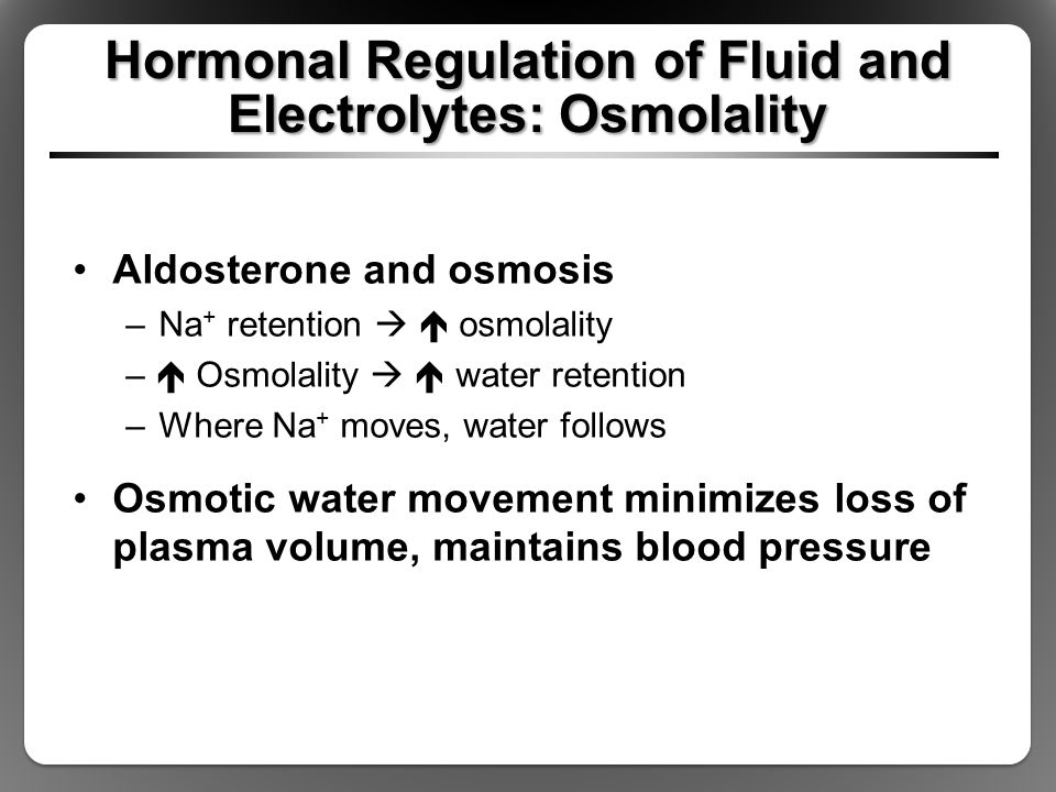 Hormonal Regulation of Fluid and Electrolytes: Osmolality Aldosterone and osmosis –Na + retention   osmolality –  Osmolality   water retention –W