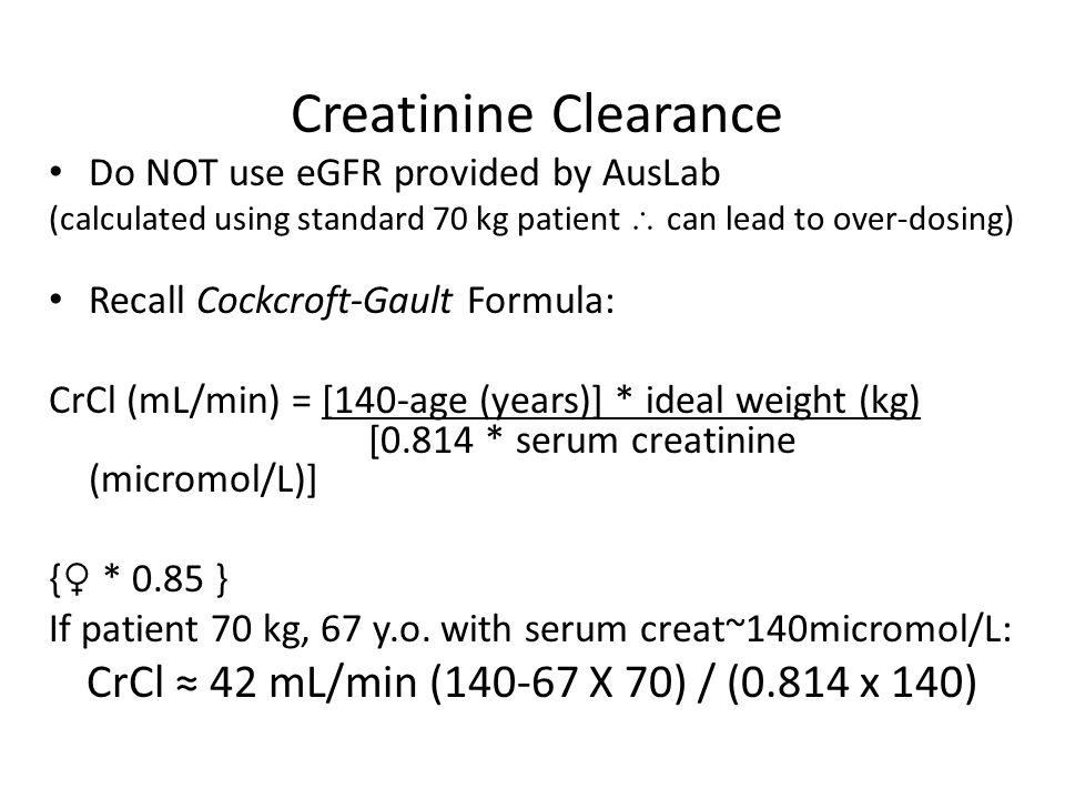 Creatinine Clearance Do NOT use eGFR provided by AusLab (calculated using standard 70 kg patient  can lead to over-dosing) Recall Cockcroft-Gault For