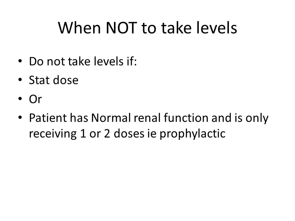 When NOT to take levels Do not take levels if: Stat dose Or Patient has Normal renal function and is only receiving 1 or 2 doses ie prophylactic