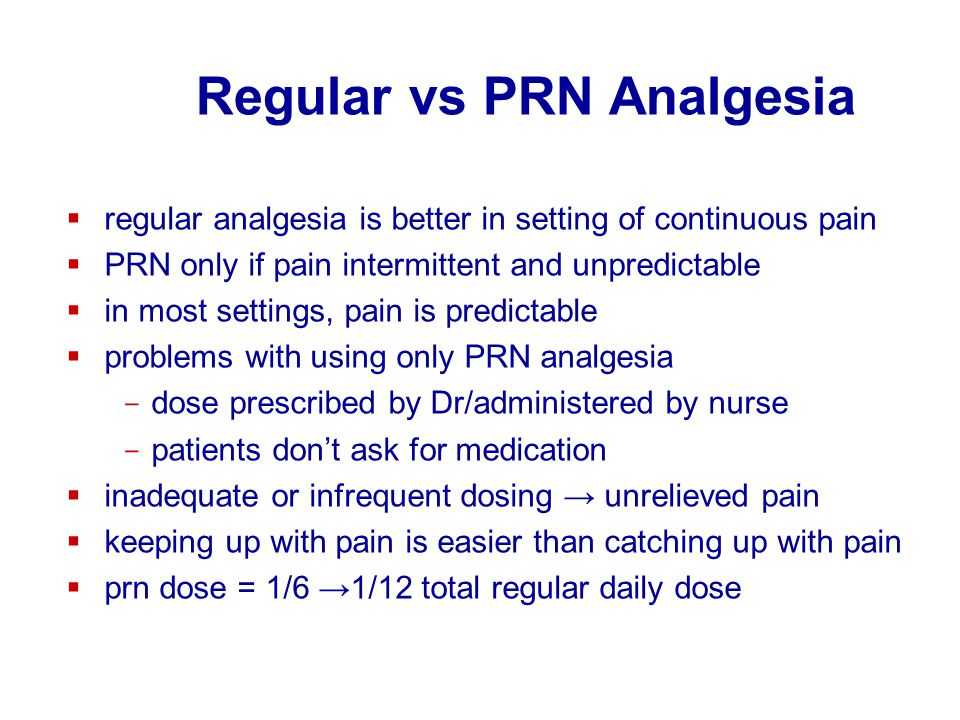 Regular vs PRN Analgesia  regular analgesia is better in setting of continuous pain  PRN only if pain intermittent and unpredictable  in most setti