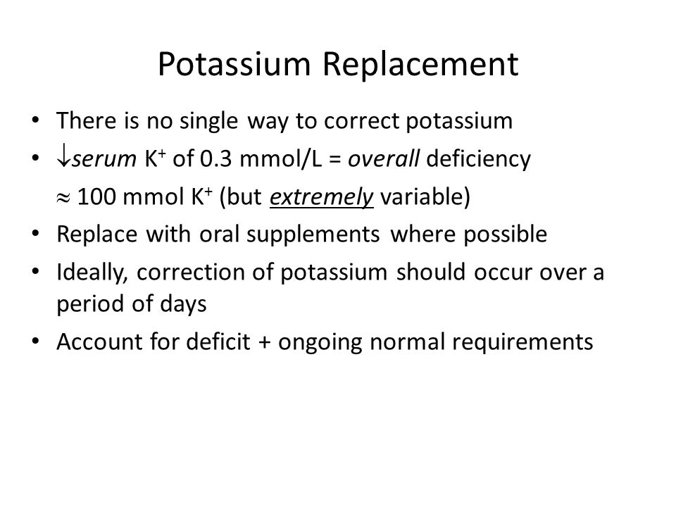 Potassium Replacement There is no single way to correct potassium  serum K + of 0.3 mmol/L = overall deficiency  100 mmol K + (but extremely variabl