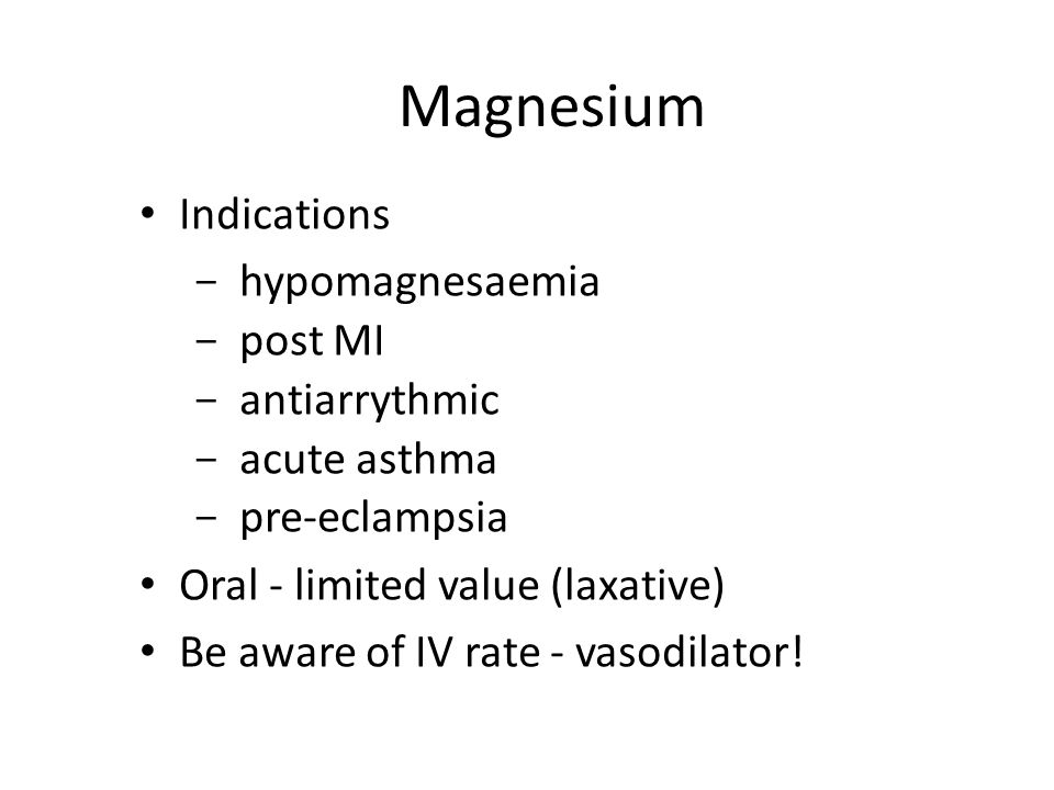 Magnesium Indications - hypomagnesaemia - post MI - antiarrythmic - acute asthma - pre-eclampsia Oral - limited value (laxative) Be aware of IV rate -