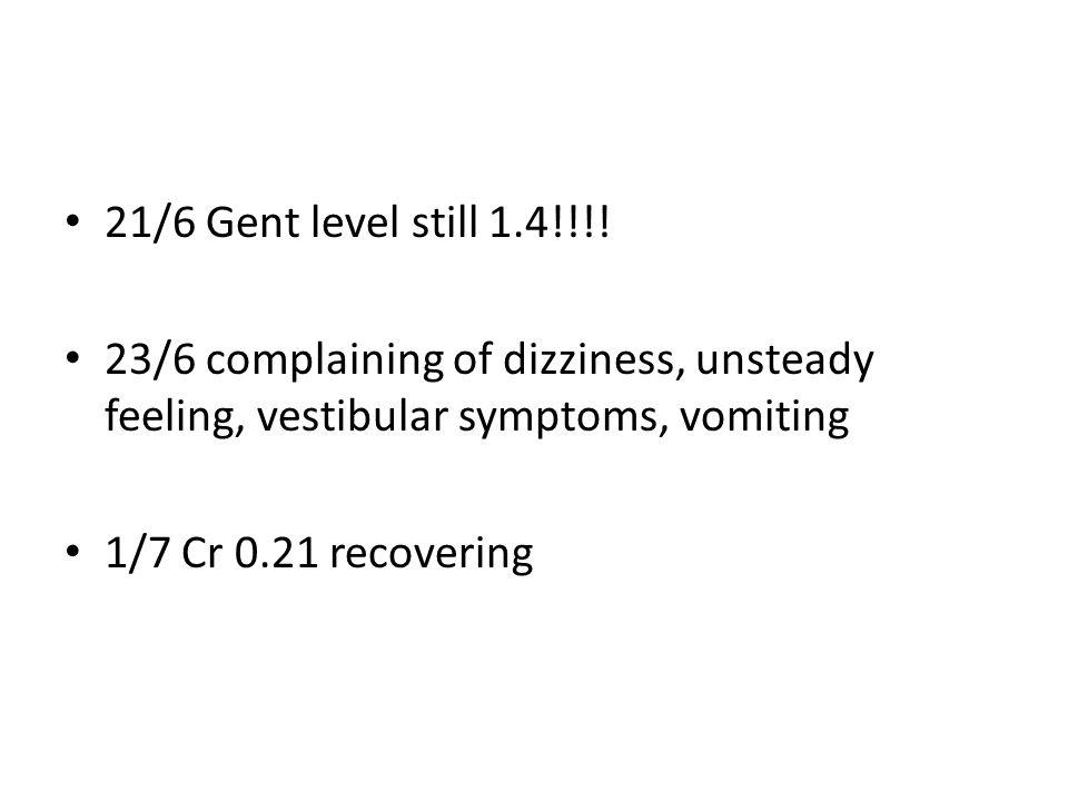 21/6 Gent level still 1.4!!!! 23/6 complaining of dizziness, unsteady feeling, vestibular symptoms, vomiting 1/7 Cr 0.21 recovering