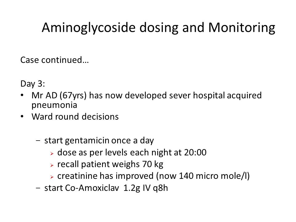 Aminoglycoside dosing and Monitoring Case continued… Day 3: Mr AD (67yrs) has now developed sever hospital acquired pneumonia Ward round decisions - s