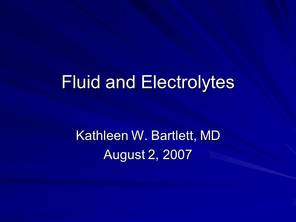 Fluid and Electrolytes Kathleen W. Bartlett, MD August 2, 2007