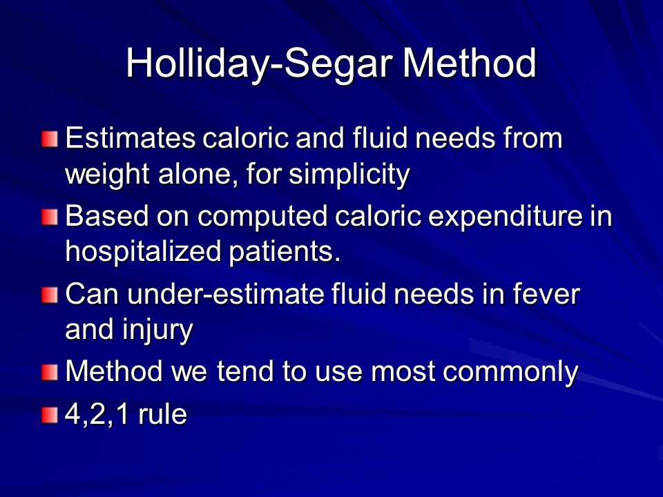 Holliday-Segar Method Estimates caloric and fluid needs from weight alone, for simplicity Based on computed caloric expenditure in hospitalized patients.