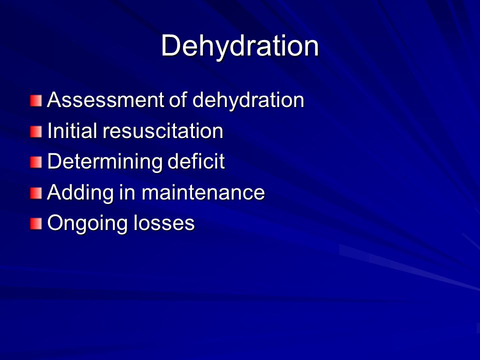 Dehydration Assessment of dehydration Initial resuscitation Determining deficit Adding in maintenance Ongoing losses