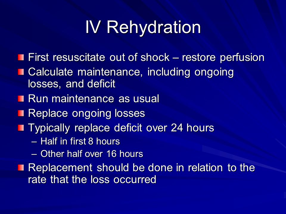 IV Rehydration First resuscitate out of shock – restore perfusion Calculate maintenance, including ongoing losses, and deficit Run maintenance as usual Replace ongoing losses Typically replace deficit over 24 hours –Half in first 8 hours –Other half over 16 hours Replacement should be done in relation to the rate that the loss occurred