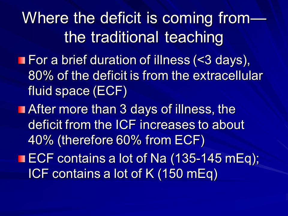 Where the deficit is coming from— the traditional teaching For a brief duration of illness (<3 days), 80% of the deficit is from the extracellular fluid space (ECF) After more than 3 days of illness, the deficit from the ICF increases to about 40% (therefore 60% from ECF) ECF contains a lot of Na (135-145 mEq); ICF contains a lot of K (150 mEq)