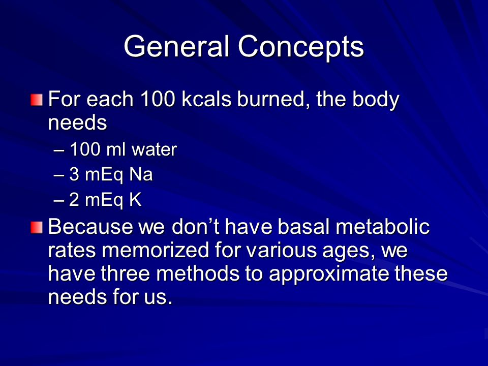 General Concepts For each 100 kcals burned, the body needs –100 ml water –3 mEq Na –2 mEq K Because we don't have basal metabolic rates memorized for various ages, we have three methods to approximate these needs for us.