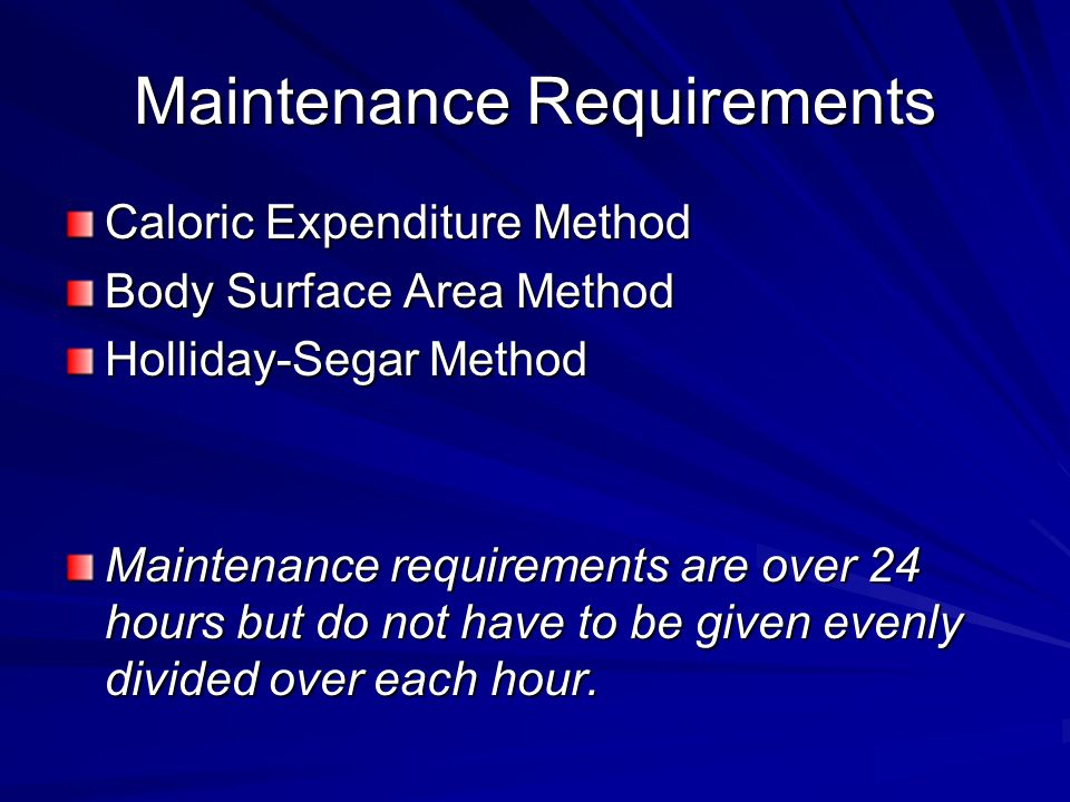 Maintenance Requirements Caloric Expenditure Method Body Surface Area Method Holliday-Segar Method Maintenance requirements are over 24 hours but do not have to be given evenly divided over each hour.