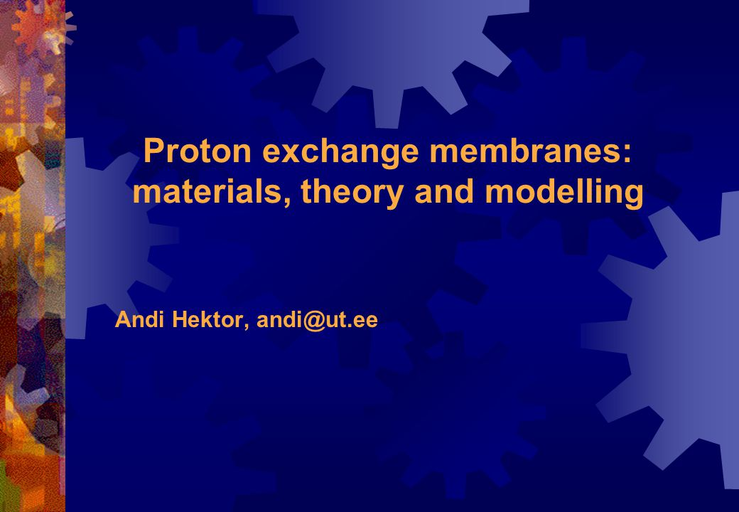 Proton exchange membranes: materials, theory and modelling Andi Hektor, andi@ut.ee