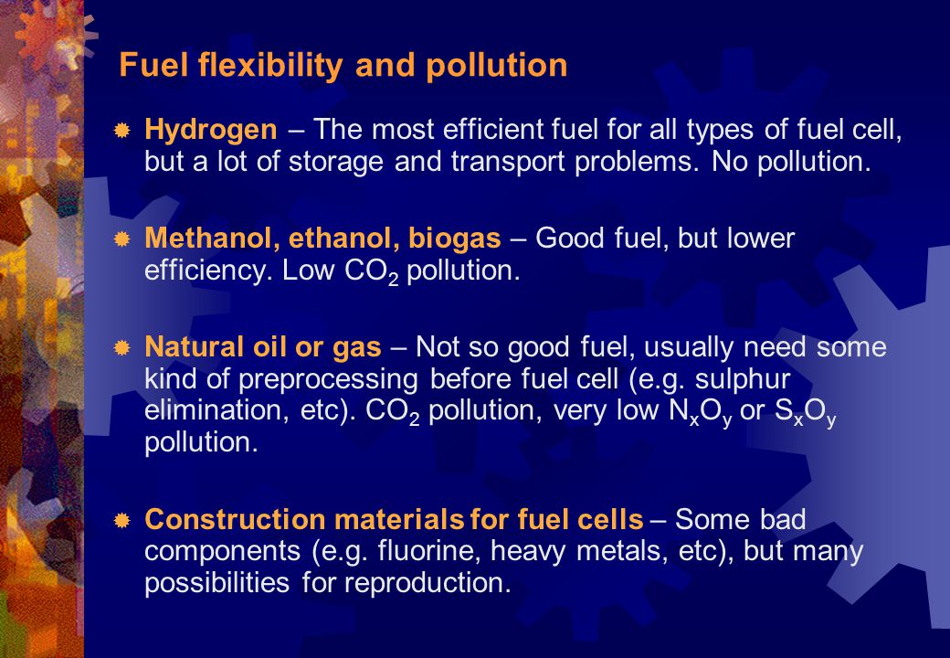 Fuel flexibility and pollution  Hydrogen – The most efficient fuel for all types of fuel cell, but a lot of storage and transport problems. No pollut