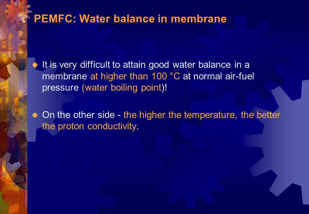 PEMFC: Water balance in membrane  It is very difficult to attain good water balance in a membrane at higher than 100 °C at normal air-fuel pressure (
