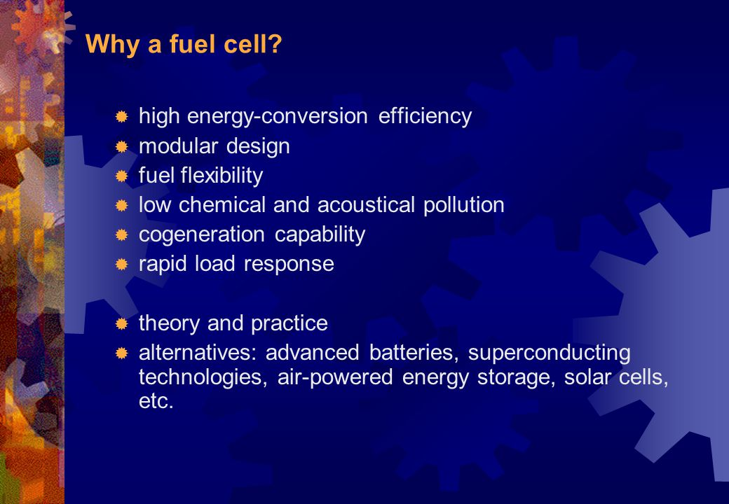 Why a fuel cell?  high energy-conversion efficiency  modular design  fuel flexibility  low chemical and acoustical pollution  cogeneration capabi