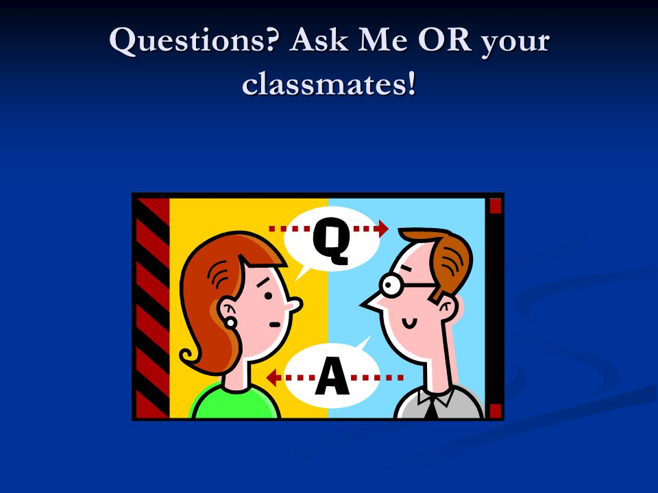 Questions? Ask Me OR your classmates!