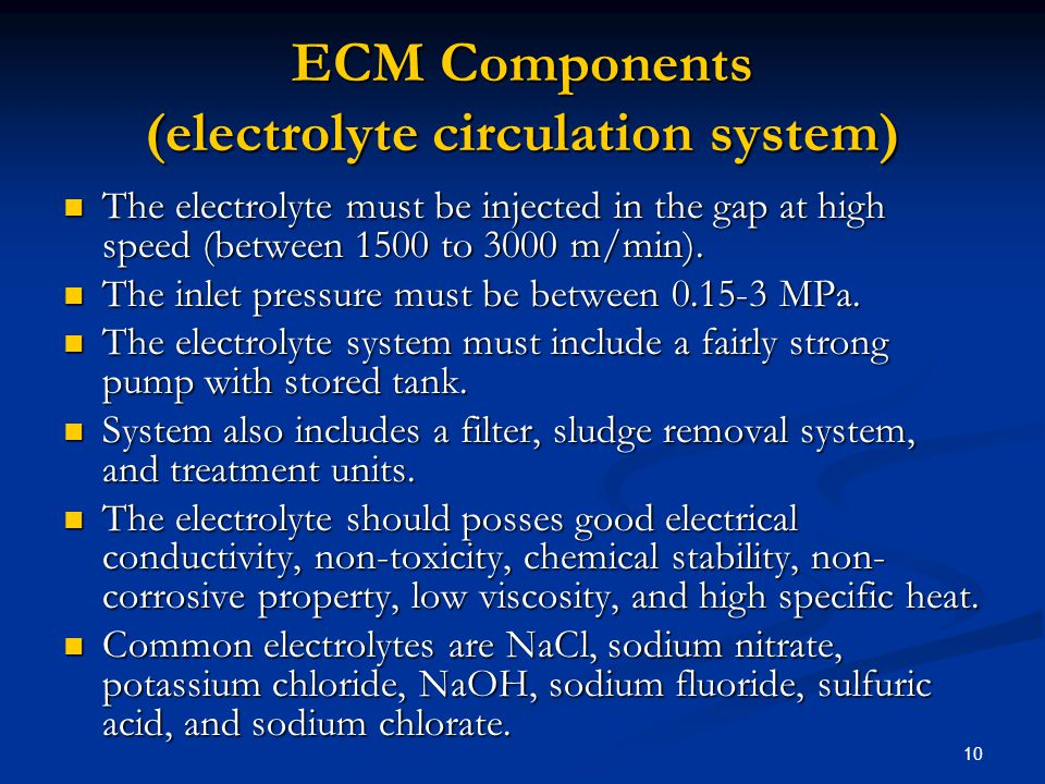 10 ECM Components (electrolyte circulation system) The electrolyte must be injected in the gap at high speed (between 1500 to 3000 m/min). The electro