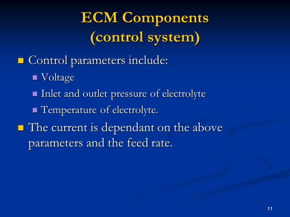 11 ECM Components (control system) Control parameters include: Control parameters include: Voltage Voltage Inlet and outlet pressure of electrolyte In