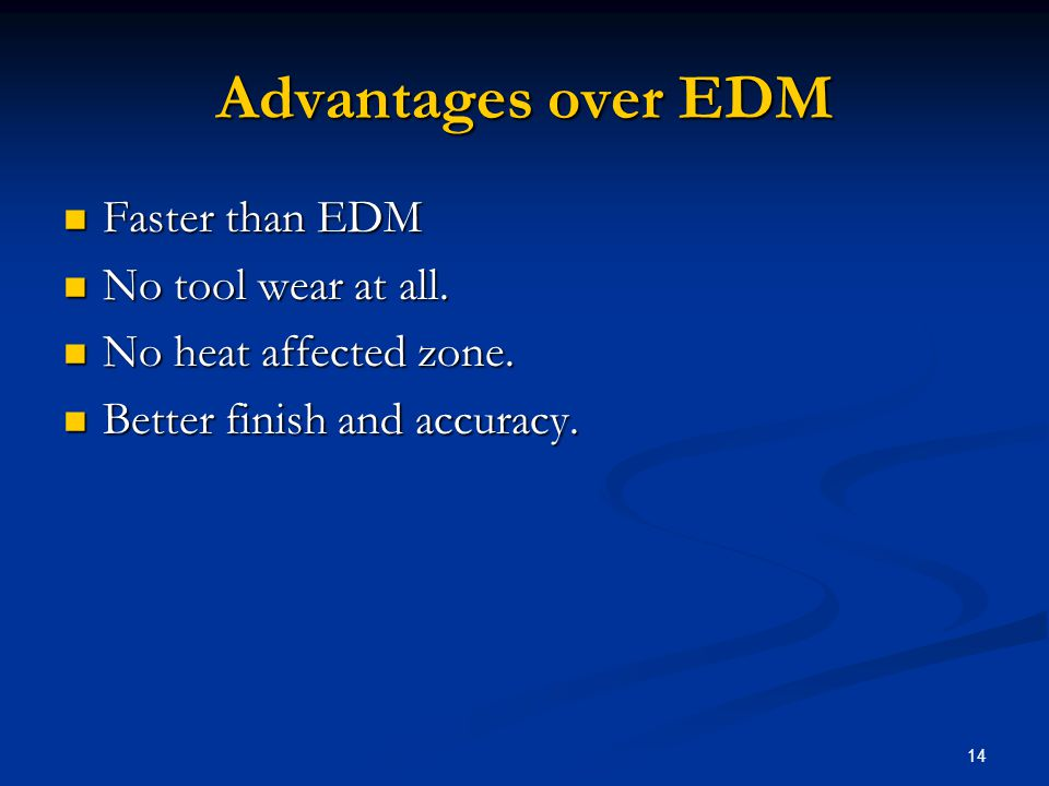 14 Advantages over EDM Faster than EDM Faster than EDM No tool wear at all. No tool wear at all. No heat affected zone. No heat affected zone. Better