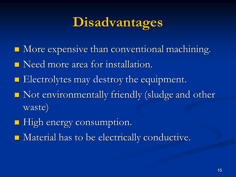 15 Disadvantages More expensive than conventional machining. More expensive than conventional machining. Need more area for installation. Need more ar