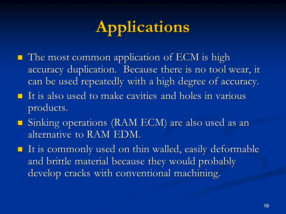 16 Applications The most common application of ECM is high accuracy duplication. Because there is no tool wear, it can be used repeatedly with a high