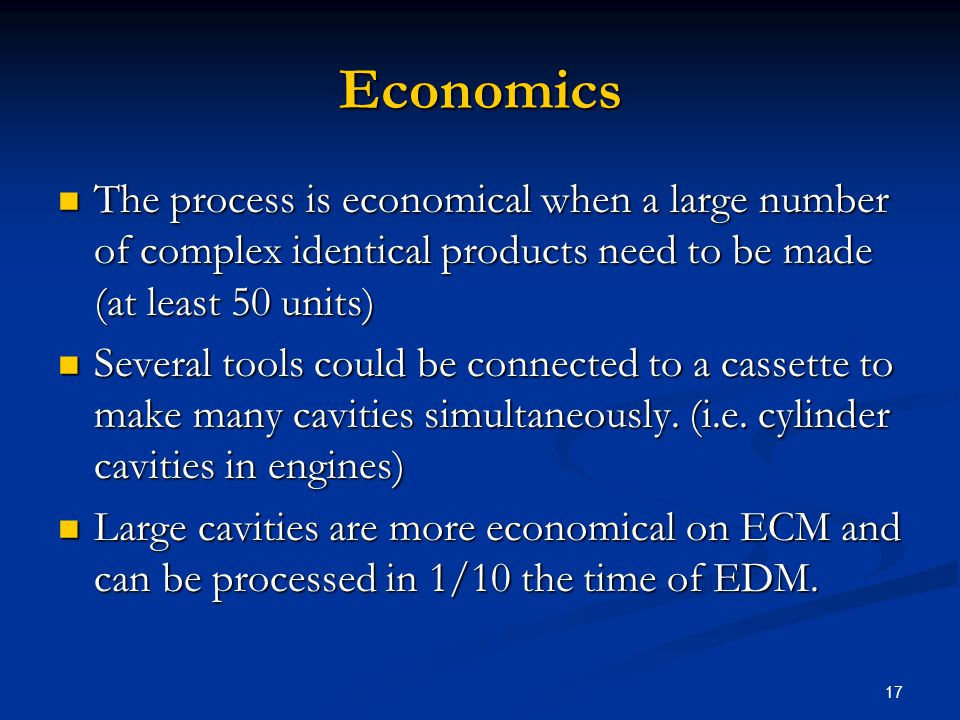 17 Economics The process is economical when a large number of complex identical products need to be made (at least 50 units) The process is economical