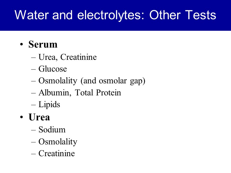 Water and electrolytes: Other Tests Serum –Urea, Creatinine –Glucose –Osmolality (and osmolar gap) –Albumin, Total Protein –Lipids Urea –Sodium –Osmol