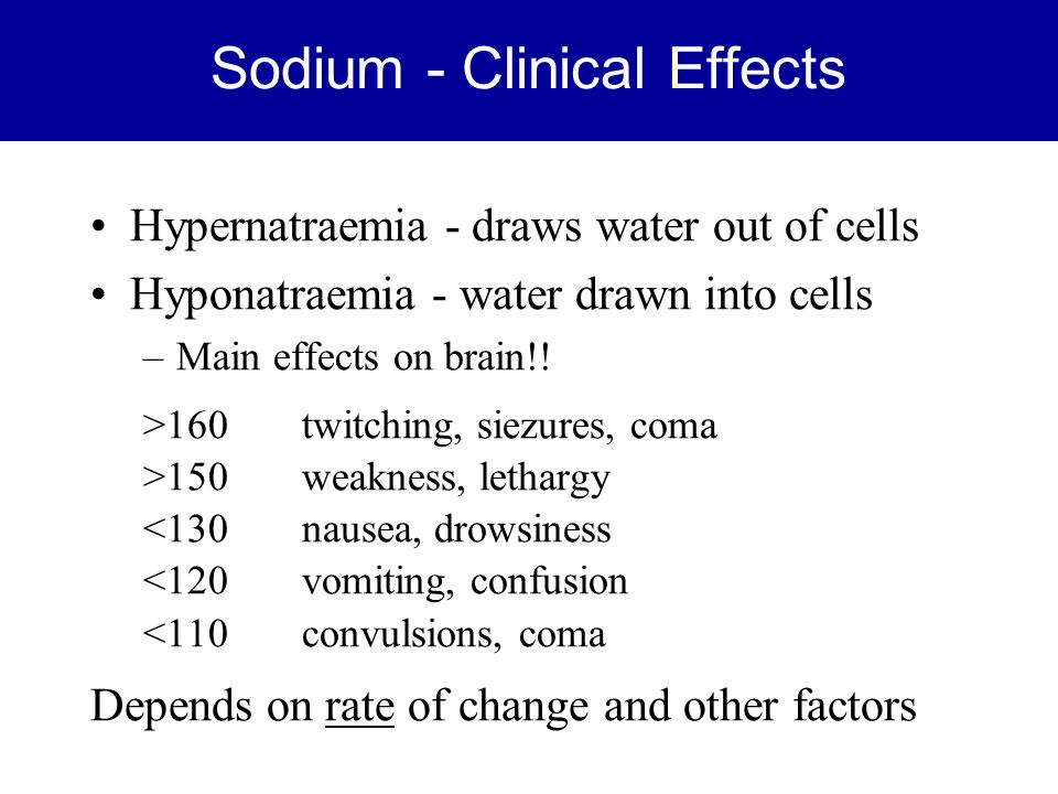 Sodium - Clinical Effects Hypernatraemia - draws water out of cells Hyponatraemia - water drawn into cells –Main effects on brain!! >160twitching, sie