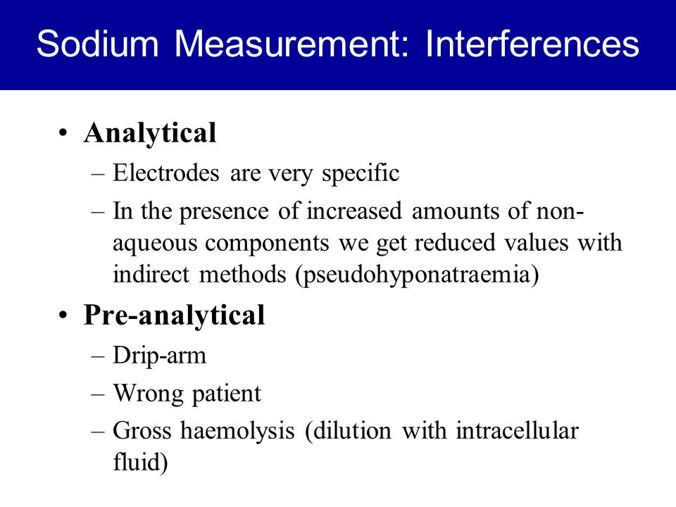 Sodium Measurement: Interferences Analytical –Electrodes are very specific –In the presence of increased amounts of non- aqueous components we get red