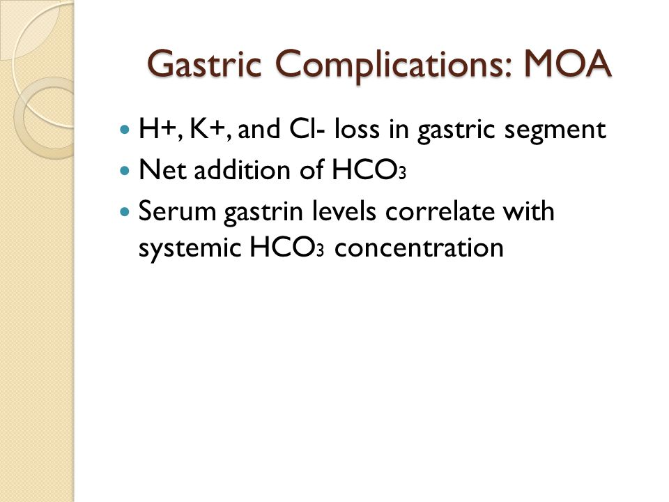 Gastric Complications: MOA H+, K+, and Cl- loss in gastric segment Net addition of HCO 3 Serum gastrin levels correlate with systemic HCO 3 concentration