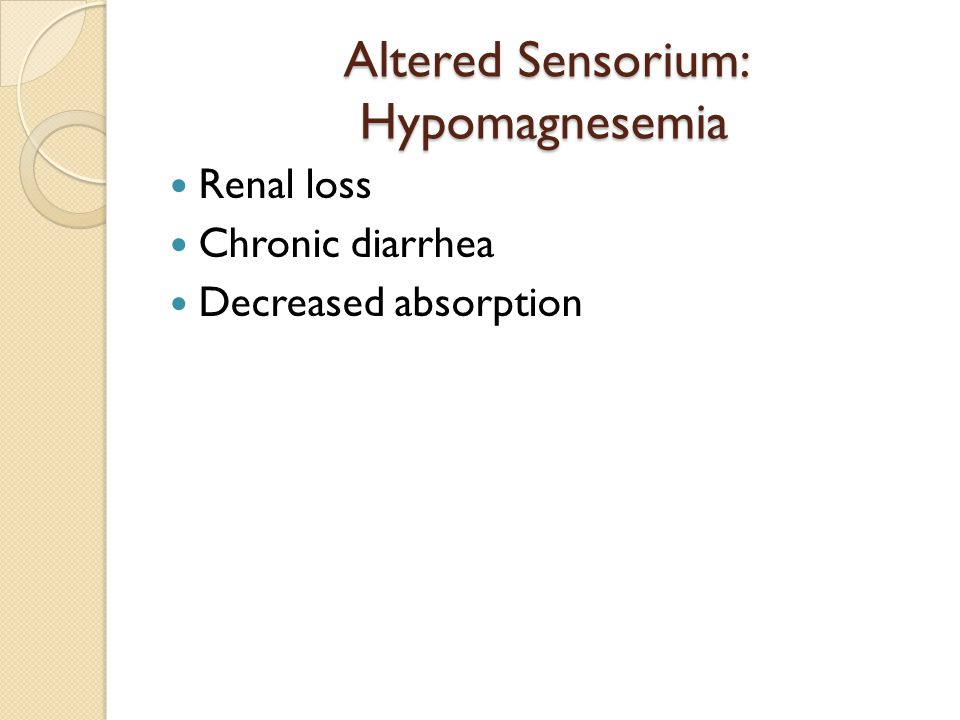 Altered Sensorium: Hypomagnesemia Renal loss Chronic diarrhea Decreased absorption